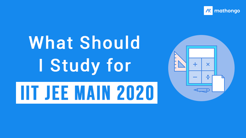 What Should I Study for IIT JEE Main 2020